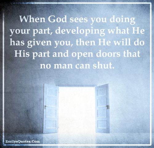 When God sees you doing your part, developing what He has given you, then