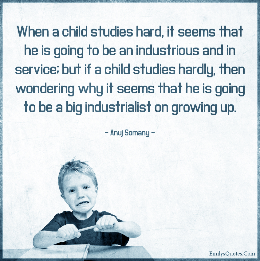 When a child studies hard, it seems that he is going to be an industrious and in service