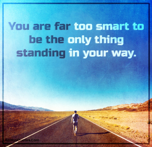 You are far too smart to be the only thing standing in your way.