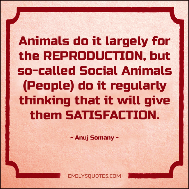 Animals do it largely for the REPRODUCTION, but so-called Social Animals
