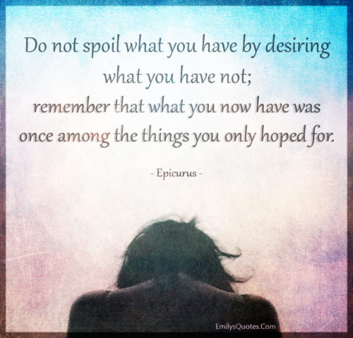 Do not spoil what you have by desiring what you have not; remember