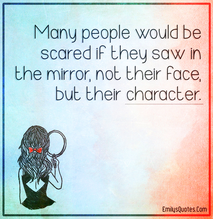 Many people would be scared if they saw in the mirror, not their face, but their character.