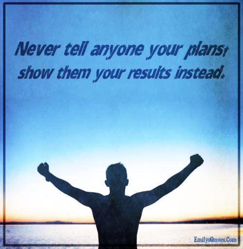 Never tell anyone your plans, show them your results instead.
