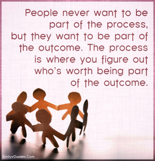 People never want to be part of the process, but they want to be part of the outcome.