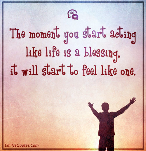 The moment you start acting like life is a blessing, it will start to feel like one.