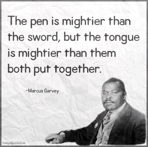 The pen is mightier than the sword, but the tongue is mightier than them both put together.