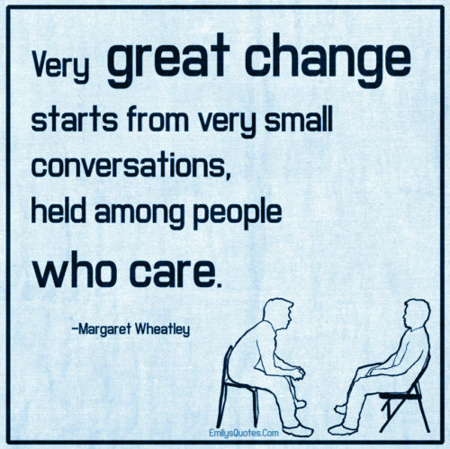Very great change starts from very small conversations, held among people who care.