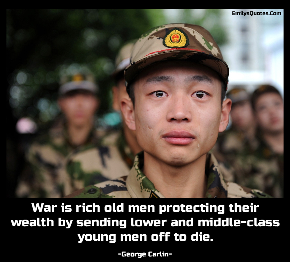 War is rich old men protecting their wealth by sending lower and middle-class young men off to die.
