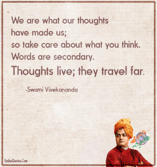 We are what our thoughts have made us; so take care about what you think.