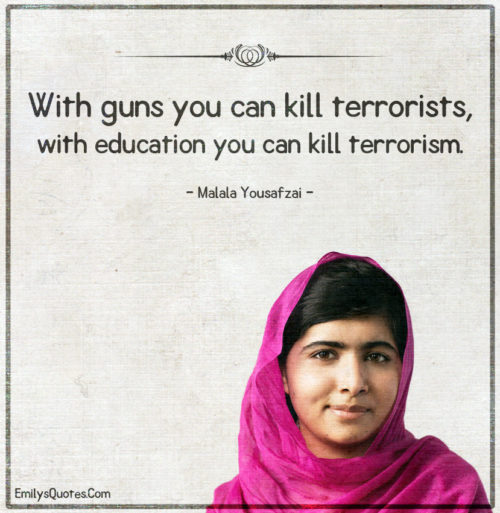 With guns you can kill terrorists, with education you can kill terrorism.