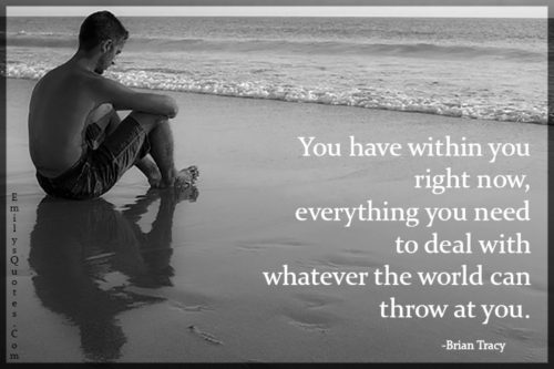 You have within you right now, everything you need to deal with whatever the world can throw at you.