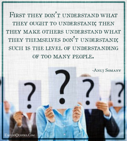 First they don't understand what they ought to understand; then they make others