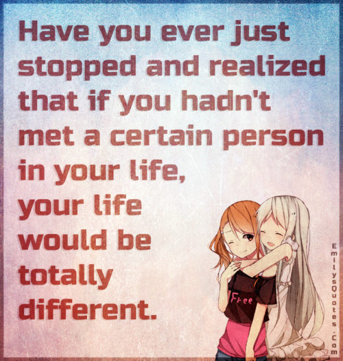 Have you ever just stopped and realized that if you hadn't met a certain