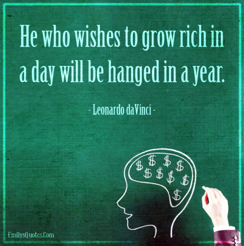 He who wishes to grow rich in a day will be hanged in a year.