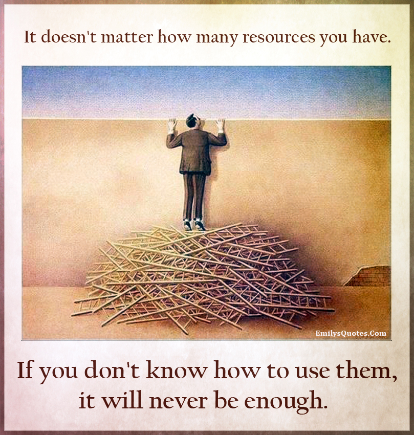 It doesn't matter how many resources you have. If you don't know