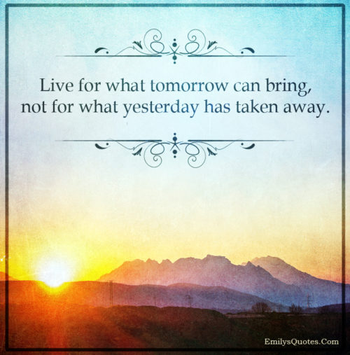 Live for what tomorrow can bring, not for what yesterday has taken away.