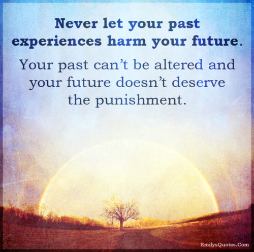 Never let your past experiences harm your future. Your past can't be altered
