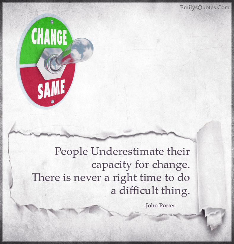 People Underestimate their capacity for change. There is never a right time to do a difficult thing.
