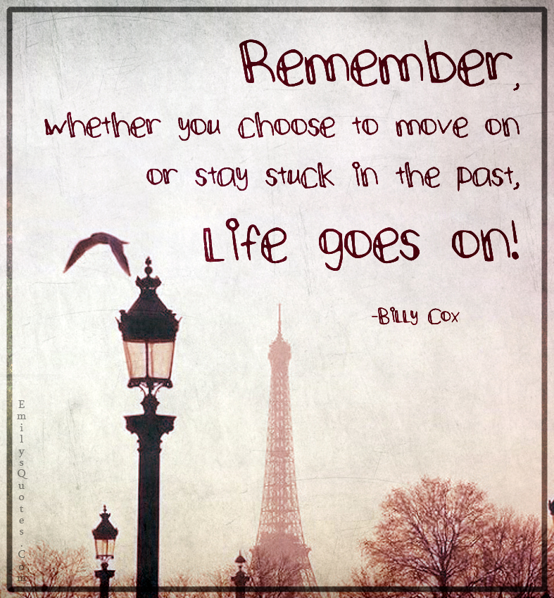 Remember, whether you choose to move on or stay stuck in the past, life goes on!