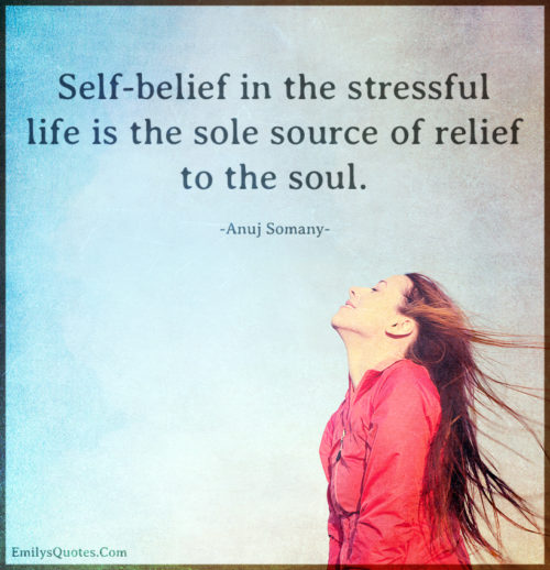 Self-belief in the stressful life is the sole source of relief to the soul.