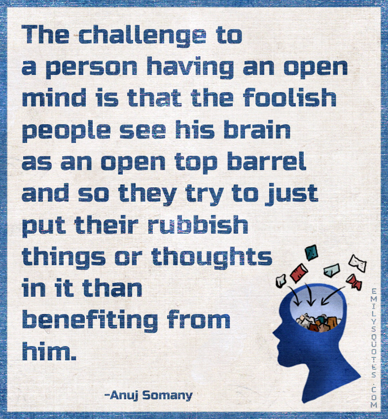 The challenge to a person having an open mind is that the foolish people see his