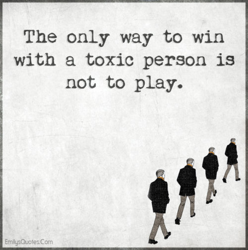 The only way to win with a toxic person is not to play.