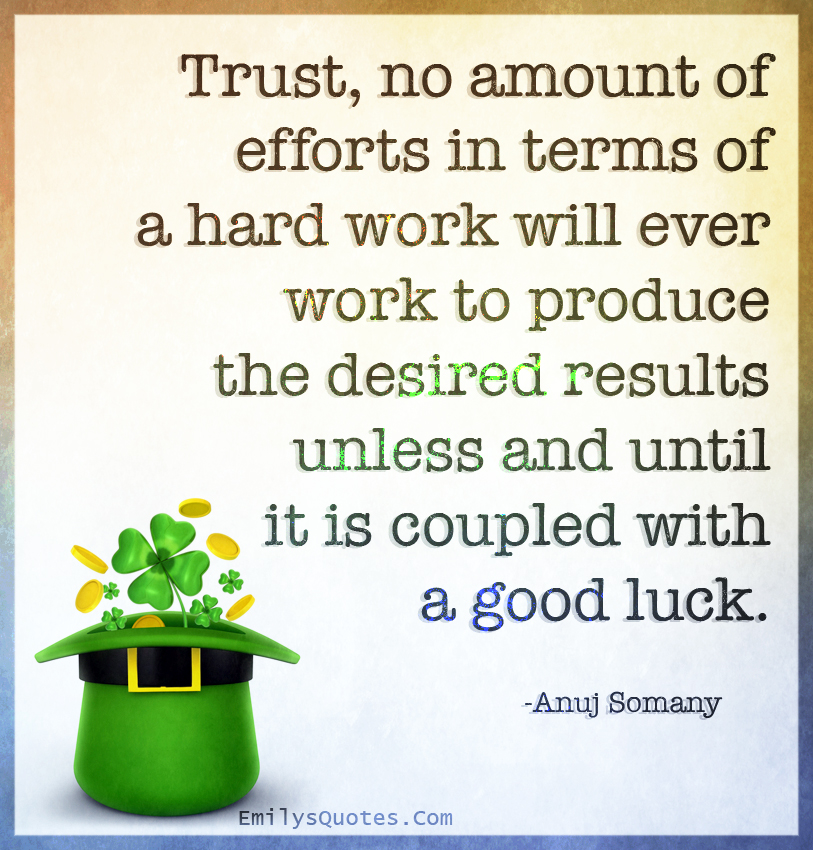 Trust, no amount of efforts in terms of a hard work will ever work to produce