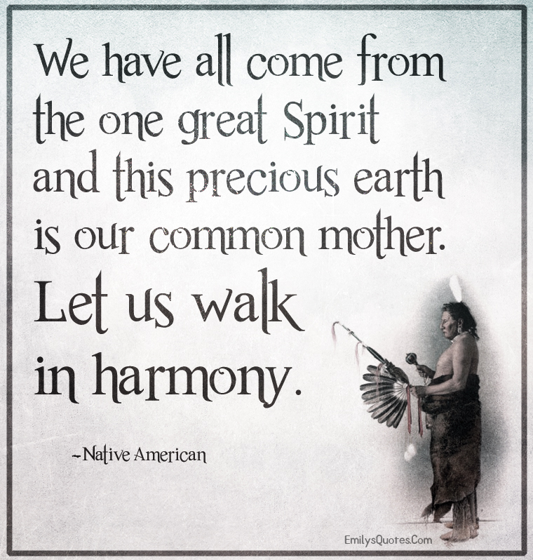 We have all come from the one great Spirit and this precious earth is our