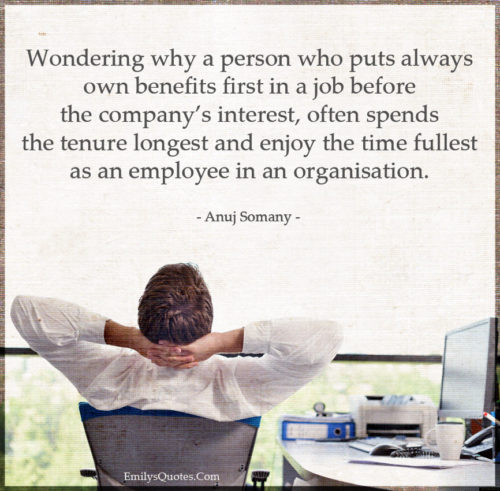 Wondering why a person who puts always own benefits first in a job before thecompany's