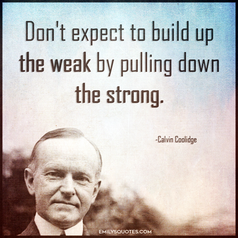 Don't expect to build up the weak by pulling down the strong.