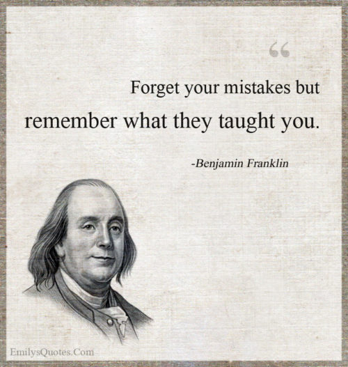 Forget your mistakes but remember what they taught you.