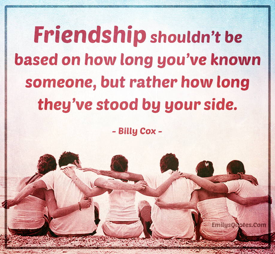 Friendship shouldn\'t be based on how long you\'ve known someone ...