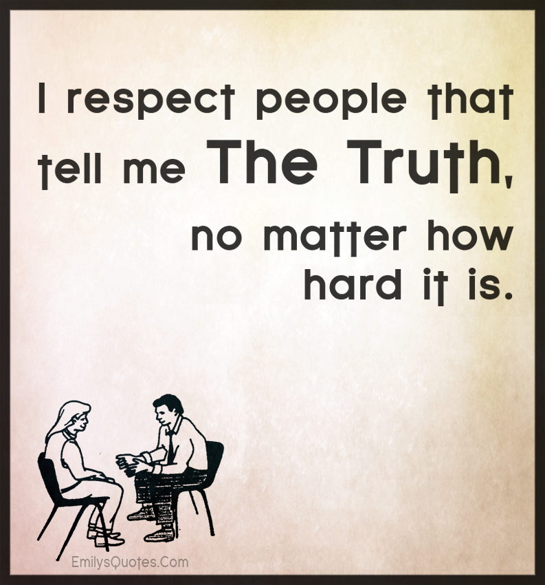 I respect people that tell me the truth, no matter how hard it is.