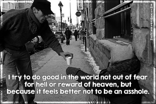 I try to do good in the world not out of fear for hell or reward