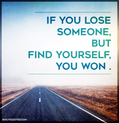 If you lose someone, but find yourself, you won .