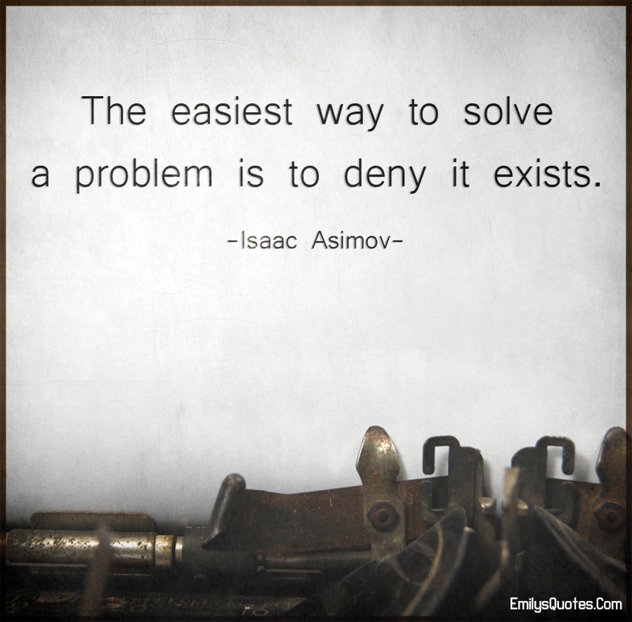 The easiest way to solve a problem is to deny it exists.