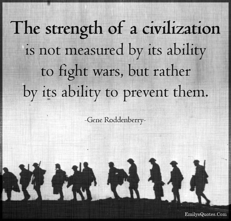 The strength of a civilization is not measured by its ability to fight wars