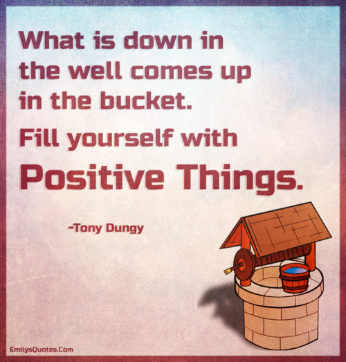 What is down in the well comes up in the bucket. Fill yourself with positive things.