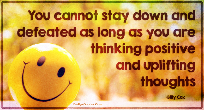You cannot stay down and defeated as long as you are thinking