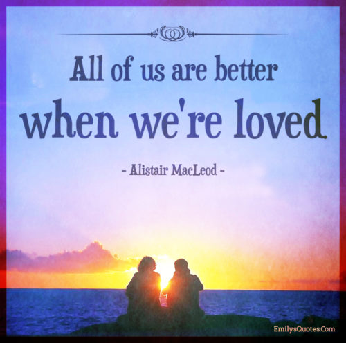 All of us are better when we're loved.
