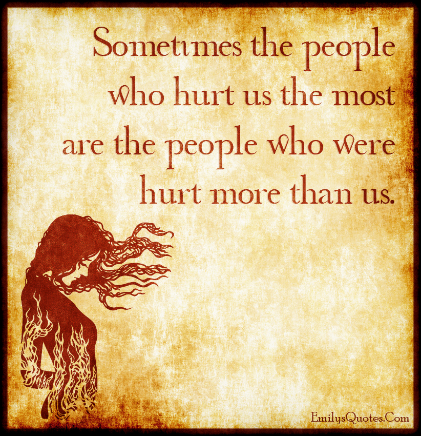 Sometimes the people who hurt us the most are the people who