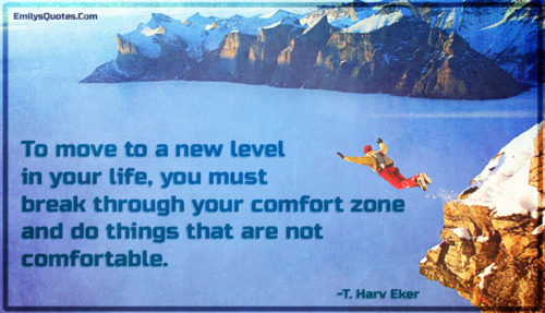 To move to a new level in your life, you must break through your comfort