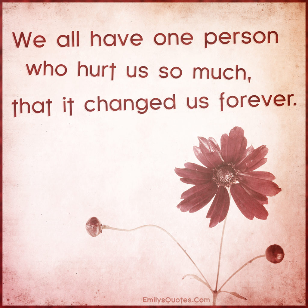 We all have one person who hurt us so much, that it changed us forever.