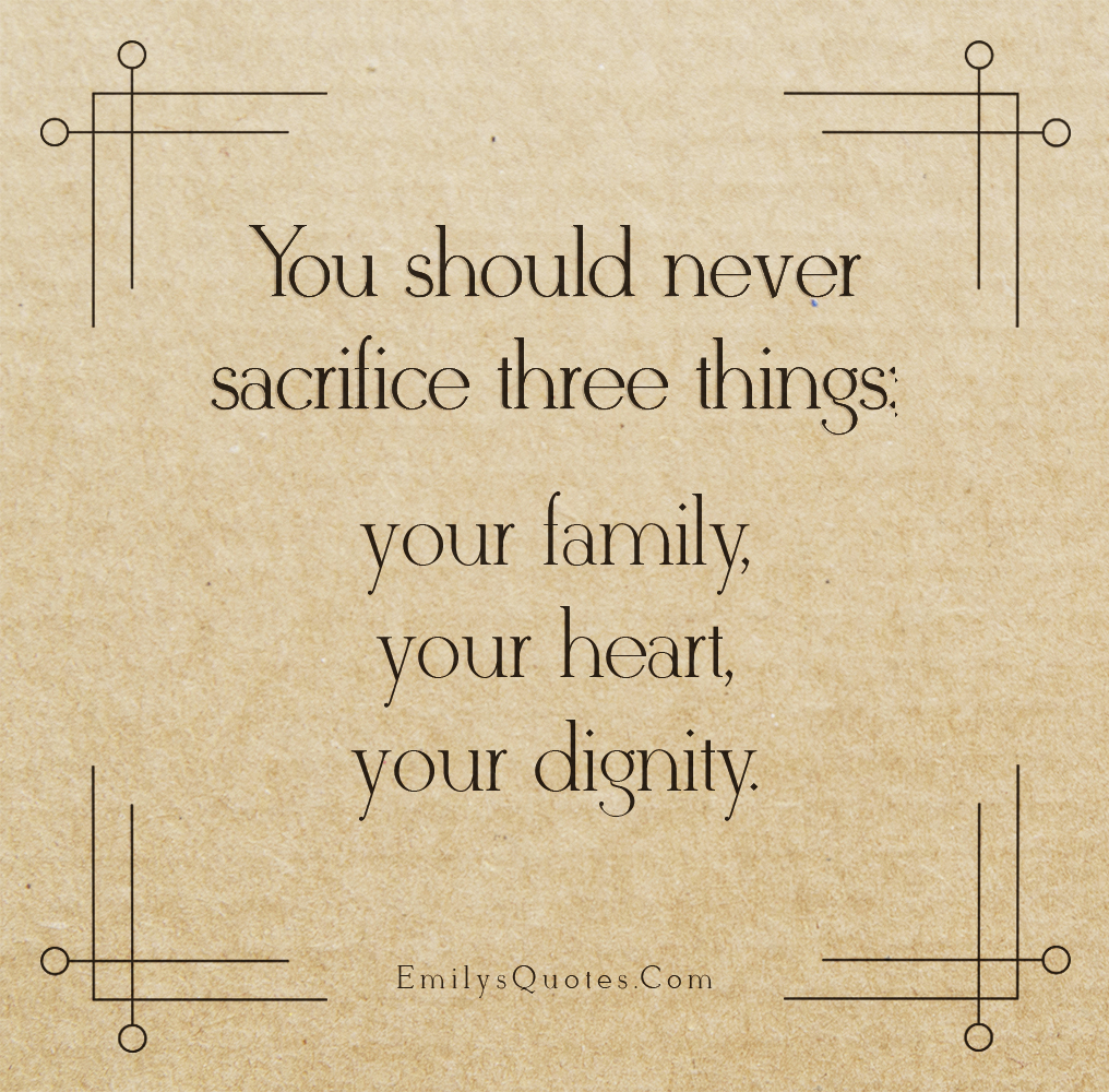 You should never sacrifice three things - your family, your heart, your dignity.