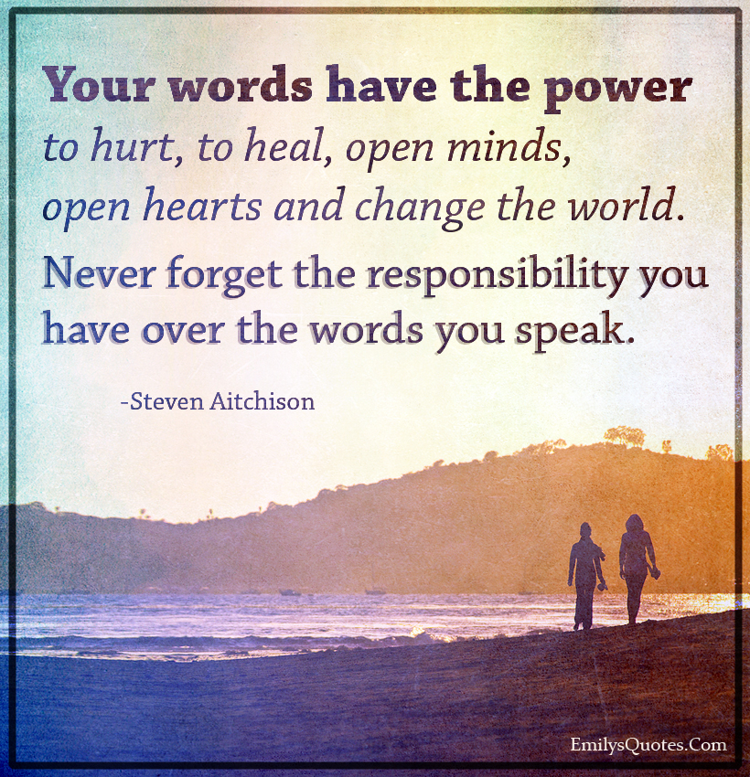 Your words have the power to hurt, to heal, open minds, open hearts and change the world.