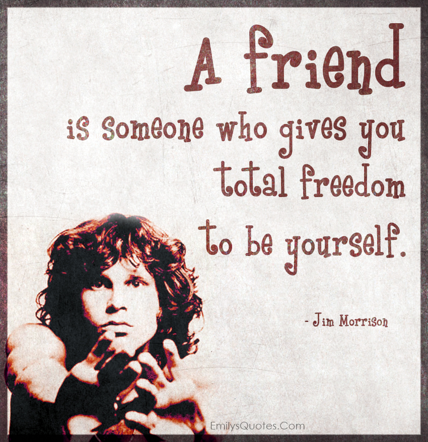A friend is someone who gives you total freedom to be yourself.