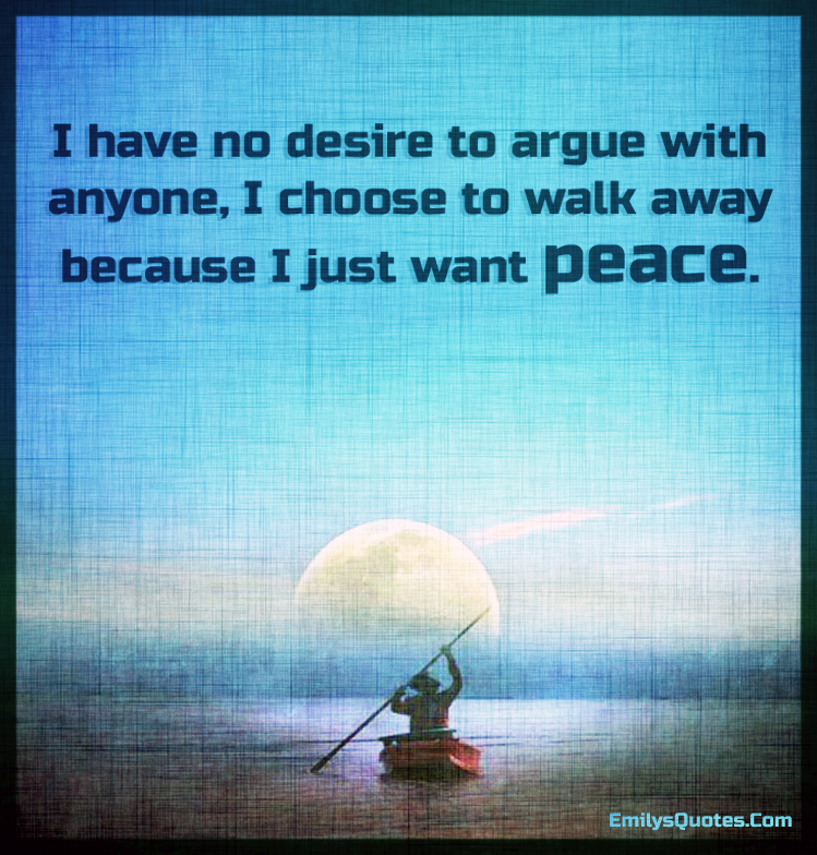 I have no desire to argue with anyone, I choose to walk away because