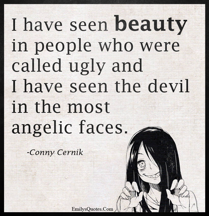 I have seen beauty in people who were called ugly and I have seen
