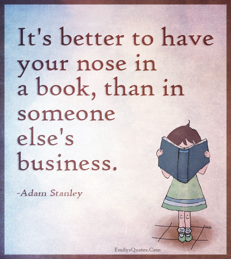 It's better to have your nose in a book, than in someone else's business.
