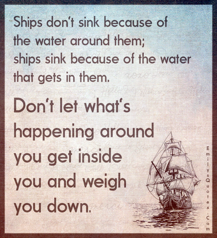 Ship Quotes Ships Don't Sink Because Of The Water Around Them Ships Sink